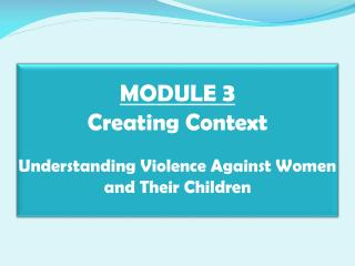 MODULE  3 Creating Context Understanding Violence Against Women and Their Children