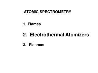 ATOMIC SPECTROMETRY  Flames   Electrothermal Atomizers   Plasmas