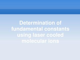 Determination of fundamental constants using laser cooled molecular ions