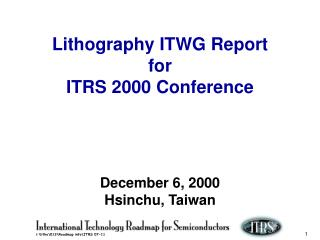 Lithography ITWG Report for ITRS 2000 Conference December 6, 2000 Hsinchu, Taiwan