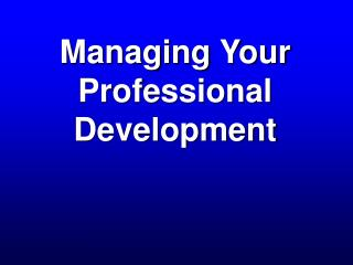 Managing Your  Professional Development