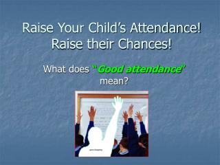 Raise Your Child's Attendance! Raise their Chances!