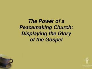 The Power of a  Peacemaking Church:  Displaying the Glory  of the Gospel