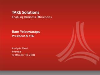 TAKE Solutions Enabling Business Efficiencies Ram Yeleswarapu  President & CEO