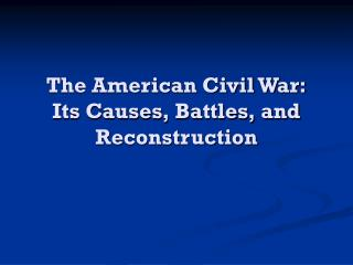 The American Civil War: Its Causes, Battles, and Reconstruction