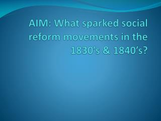 AIM: What sparked social reform movements in the 1830's & 1840's?