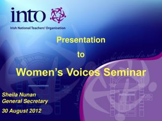 Presentation  to  Women's Voices Seminar Sheila Nunan  General Secretary 30 August 2012