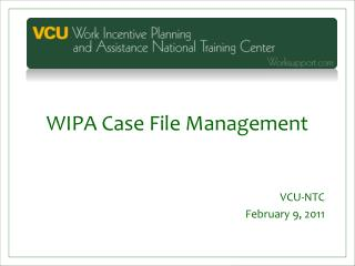 WIPA Case File Management VCU-NTC February 9, 2011
