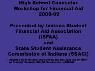 High School Counselor Workshop for Financial Aid  2008-09  Presented by Indiana Student Financial Aid Association ISFAA