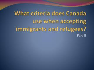 What criteria does Canada use when accepting immigrants and refugees?