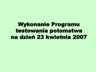 Wykonanie Programu testowania potomstwa  na dzień 23 kwietnia 2007