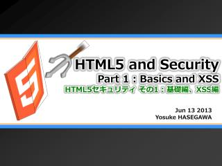 HTML5 and Security Part 1 : Basics and XSS HTML5 セキュリティ その 1 :  基礎編、 XSS 編