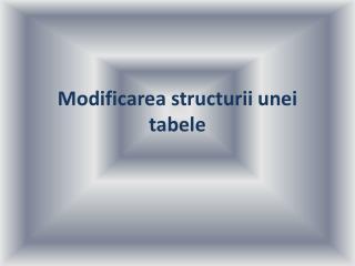 Modificarea structurii unei tabele