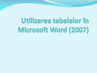 Utilizarea tabelelor î n Microsoft  W ord  (2007)