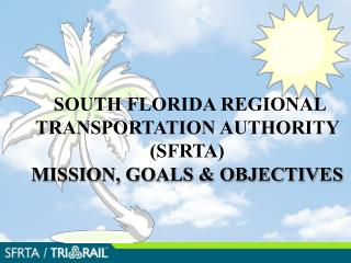 SOUTH FLORIDA REGIONAL TRANSPORTATION AUTHORITY SFRTA                                          MISSION, GOALS  OBJECTIVE