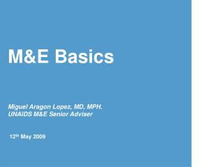 M&E Basics Miguel Aragon Lopez, MD, MPH. UNAIDS M&E Senior Adviser 12 th  May 2009