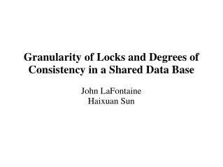 Granularity of Locks and Degrees of Consistency in a Shared Data Base John LaFontaine Haixuan Sun