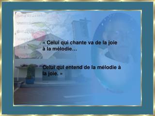 « Celui qui chante va de la joie à la mélodie… Celui qui entend de la mélodie à la joie. » …..
