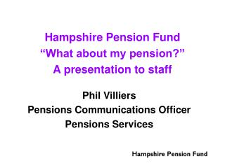 Hampshire Pension Fund �What about my pension?� A presentation to staff