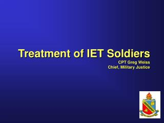 Treatment of IET Soldiers CPT Greg Weiss Chief, Military Justice