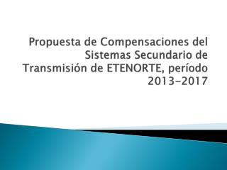 Propuesta de Compensaciones del Sistemas Secundario de Transmisión de ETENORTE, período 2013-2017