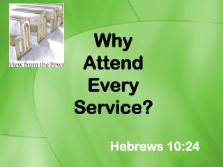 Why Attend  Every  Service