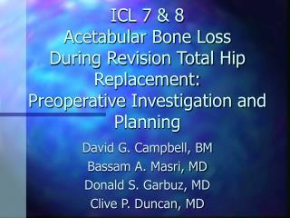 David G. Campbell, BM Bassam A. Masri, MD  Donald S. Garbuz, MD Clive P. Duncan, MD