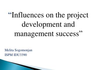 """ Influences on the project development and management success "" Melita Sogomonjan  ISPM IDU3390"