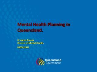 Mental Health Planning in Queensland. Dr Aaron Groves  Director of Mental Health. 08/04/2011