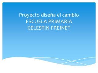 Proyecto  diseña el cambio ESCUELA PRIMARIA CELESTIN  FREINET