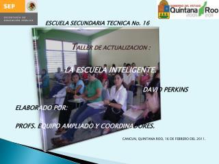 ESCUELA  SECUNDARIA TECNICA No.  16 T ALLER  DE ACTUALIZACION  :  LA ESCUELA INTELIGENTE.