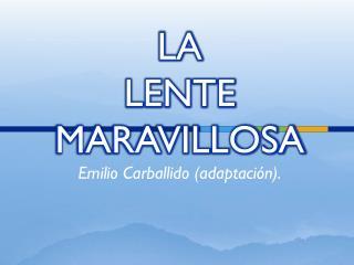 LA  LENTE  MARAVILLOSA Emilio Carballido (adaptación).