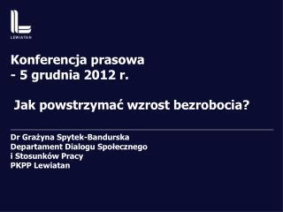 Konferencja prasowa - 5 grudnia 2012 r.  Jak powstrzymać wzrost bezrobocia?