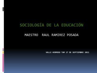 SOCIOLOGÍA DE LA EDUCACIÓN  MAESTRO  RAUL RAMIREZ POSADA