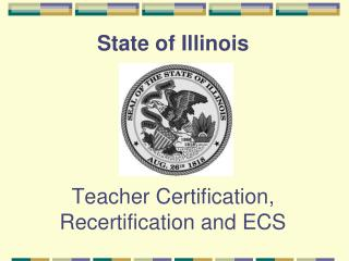 State of Illinois      Teacher Certification, Recertification and ECS