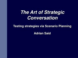 The Art of Strategic Conversation Testing strategies via Scenario Planning  Adrian Said