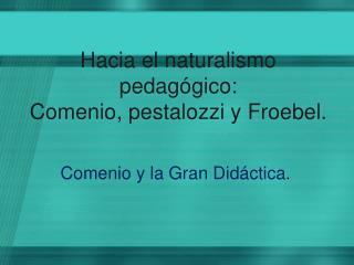 Hacia el naturalismo pedagógico:  Comenio,  pestalozzi y  Froebel .