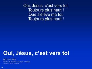 Oui, Jésus, c'est vers toi, Toujours plus haut !  Que s'élève ma foi, Toujours plus haut !