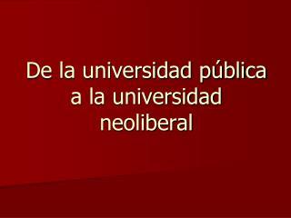 De la universidad pública  a la universidad neoliberal