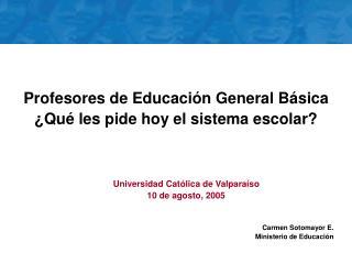 Universidad Católica de Valparaíso 10 de agosto, 2005 Carmen Sotomayor E. Ministerio de Educación