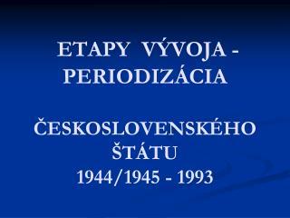 ETAPY  VÝVOJA -  PERIODIZÁCIA  ČESKOSLOVENSKÉHO ŠTÁTU 1944/1945 - 1993
