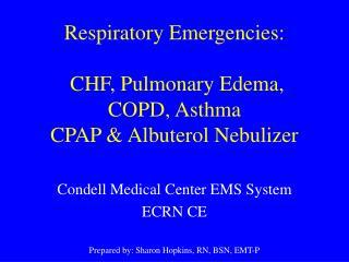 Respiratory Emergencies:   CHF, Pulmonary Edema,  COPD, Asthma                    CPAP  Albuterol Nebulizer