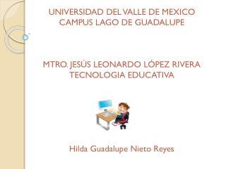UNIVERSIDAD DEL VALLE DE MEXICO CAMPUS LAGO DE GUADALUPE MTRO. JESÚS LEONARDO LÓPEZ RIVERA