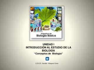 """UNIDAD I INTRODUCCIÓN AL ESTUDIO DE LA BIOLOGÍA """"Conceptos de  Biología"""""""