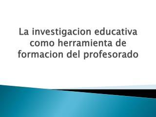 La  investigacion  educativa como herramienta de  formacion  del profesorado