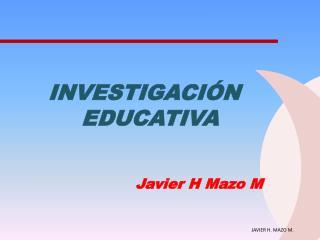 INVESTIGACIÓN EDUCATIVA                             Javier H Mazo M