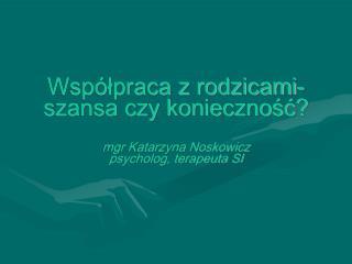 Współpraca z rodzicami-szansa czy konieczność? mgr Katarzyna Noskowicz psycholog, terapeuta SI
