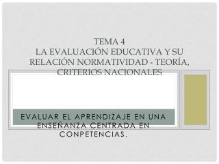 TEMA 4 LA EVALUACIÓN EDUCATIVA Y SU RELACIÓN NORMATIVIDAD - TEORÍA, CRITERIOS NACIONALES
