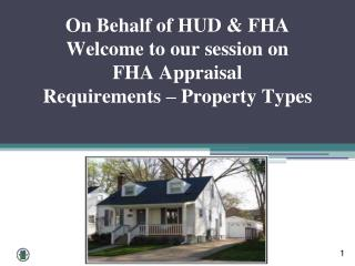 On Behalf of HUD & FHA Welcome to our session on  FHA Appraisal  Requirements – Property Types