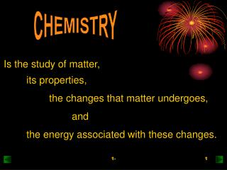 Is the study of matter,  	its properties,  		the changes that matter undergoes,  			and
